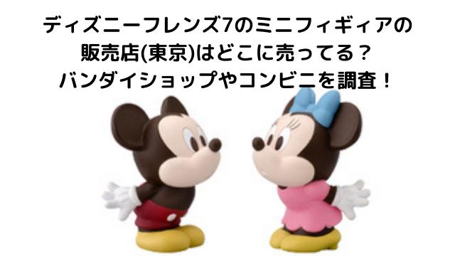 ディズニーフレンズ7 販売店 ミニフィギュア 東京 どこに売ってる