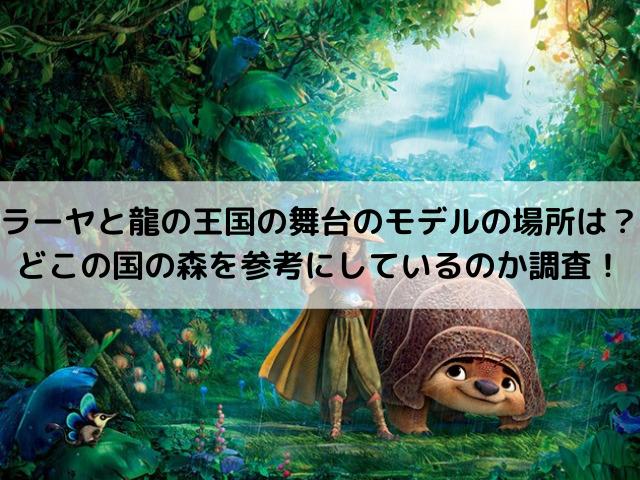 ラーヤと龍の王国の舞台のモデルの場所は?どこの国の森を参考にしているのか調査!