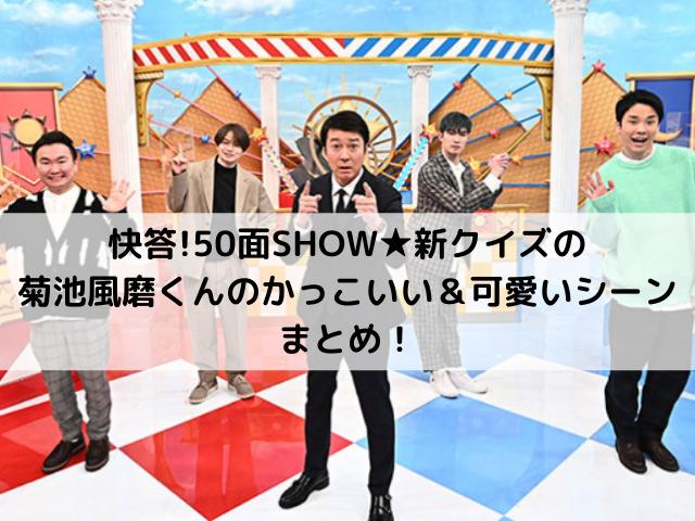 快答!50面SHOW★新クイズの菊池風磨くんのかっこいい&可愛いシーンまとめ!