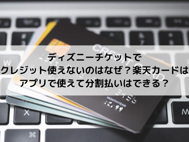 ディズニーチケットでクレジット使えないのはなぜ?楽天カードはアプリで使えて分割払いはできる?