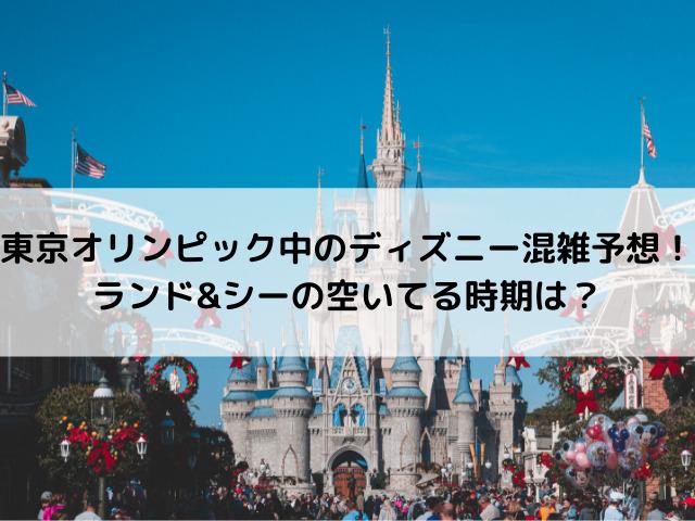 東京オリンピック中のディズニー混雑予想!ランド&シーの空いてる時期は?