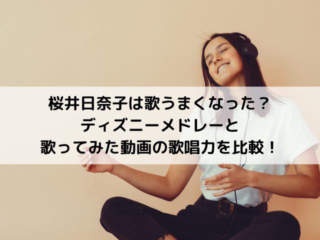 桜井日奈子は歌うまくなった?ディズニーメドレーと歌ってみた動画の歌唱力を比較!